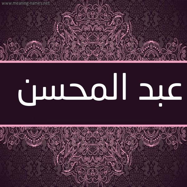 صفات حامل إسم عبد المحسن و معنى اسم عبد المحسن قاموس الأسماء و المعاني