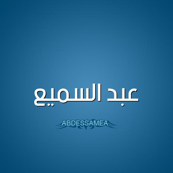 معنى اسم عبد السميع Abdessamea قاموس الأسماء و المعاني