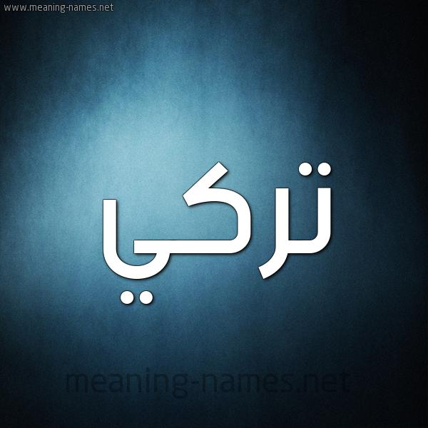 صفات حامل إسم ت ر كي و معنى اسم ت ر كي قاموس الأسماء و المعاني